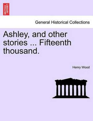 Ashley, and Other Stories ... Fifteenth Thousand.