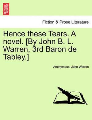 Hence These Tears. a Novel. [By John B. L. Warren, 3rd Baron de Tabley.]