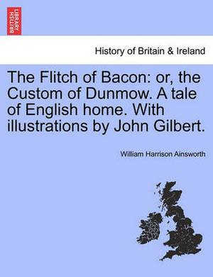 The Flitch of Bacon: Or, the Custom of Dunmow. a Tale of English Home. with Illustrations by John Gilbert.