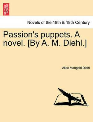 Passion's Puppets. a Novel. [By A. M. Diehl.]