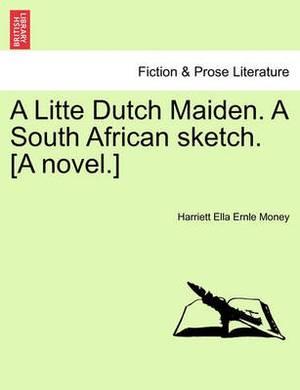 A Litte Dutch Maiden. a South African Sketch. [A Novel.]