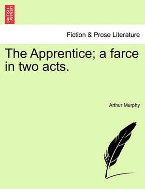 The Apprentice; A Farce in Two Acts.