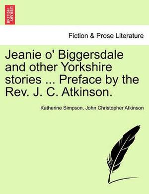 Jeanie O' Biggersdale and Other Yorkshire Stories ... Preface by the REV. J. C. Atkinson.