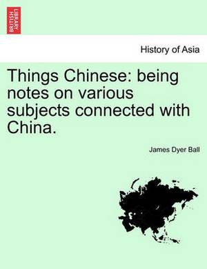 Things Chinese: Being Notes on Various Subjects Connected with China.