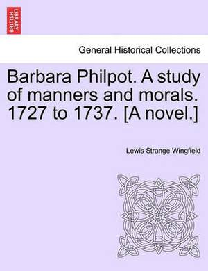 Barbara Philpot. a Study of Manners and Morals. 1727 to 1737. [A Novel.]