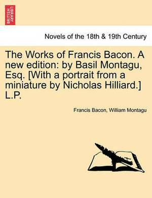 The Works of Francis Bacon. a New Edition: By Basil Montagu, Esq. [With a Portrait from a Miniature by Nicholas Hilliard.] L.P.