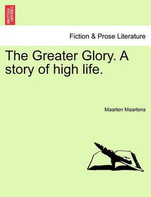 The Greater Glory. a Story of High Life.