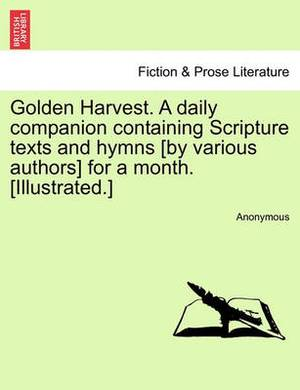 Golden Harvest. a Daily Companion Containing Scripture Texts and Hymns [By Various Authors] for a Month. [Illustrated.]