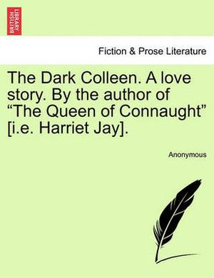 The Dark Colleen. a Love Story. by the Author of  The Queen of Connaught  [I.E. Harriet Jay].