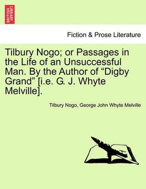 Tilbury Nogo; Or Passages in the Life of an Unsuccessful Man. by the Author of  Digby Grand  [I.E. G. J. Whyte Melville].
