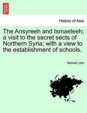 The Ansyreeh and Ismaeleeh; A Visit to the Secret Sects of Northern Syria; With a View to the Establishment of Schools.