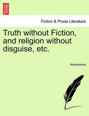 Truth Without Fiction, and Religion Without Disguise, Etc.