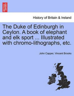 The Duke of Edinburgh in Ceylon. a Book of Elephant and Elk Sport ... Illustrated with Chromo-Lithographs, Etc.
