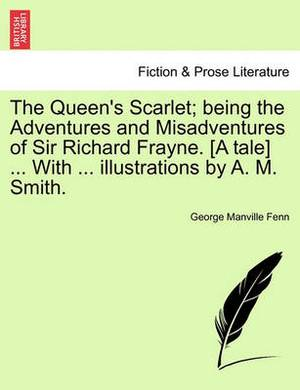 The Queen's Scarlet; Being the Adventures and Misadventures of Sir Richard Frayne. [A Tale] ... with ... Illustrations by A. M. Smith.