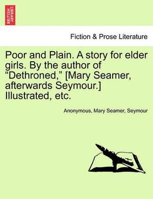 Poor and Plain. a Story for Elder Girls. by the Author of Dethroned, [Mary Seamer, Afterwards Seymour.] Illustrated, Etc.