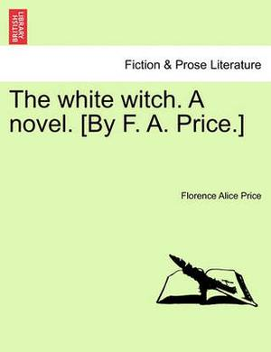 The White Witch. a Novel. [By F. A. Price.] Vol. I