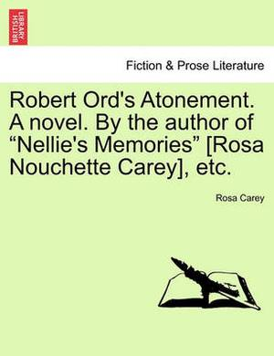 Robert Ord's Atonement. a Novel. by the Author of  Nellie's Memories  [Rosa Nouchette Carey], Etc.