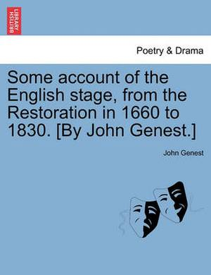 Some Account of the English Stage, from the Restoration in 1660 to 1830. [By John Genest.]