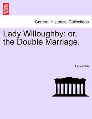 Lady Willoughby: Or, the Double Marriage.