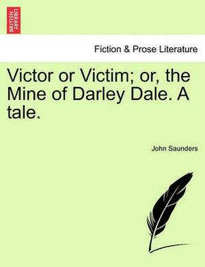 Victor or Victim; Or, the Mine of Darley Dale. a Tale.