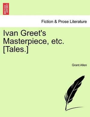 Ivan Greet's Masterpiece, Etc. [Tales.]