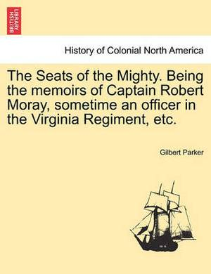 The Seats of the Mighty. Being the Memoirs of Captain Robert Moray, Sometime an Officer in the Virginia Regiment, Etc.