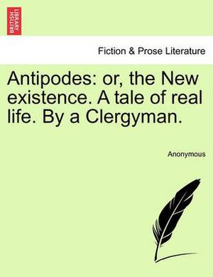Antipodes: Or, the New Existence. a Tale of Real Life. by a Clergyman.