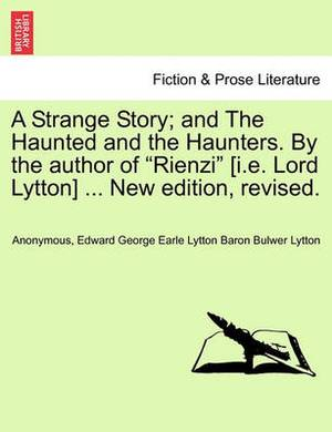 A Strange Story; And the Haunted and the Haunters. by the Author of  Rienzi  [I.E. Lord Lytton] ... New Edition, Revised.