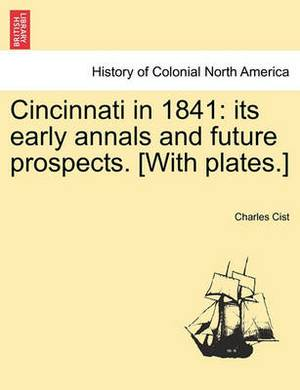 Cincinnati in 1841: Its Early Annals and Future Prospects. [With Plates.]