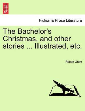 The Bachelor's Christmas, and Other Stories ... Illustrated, Etc.