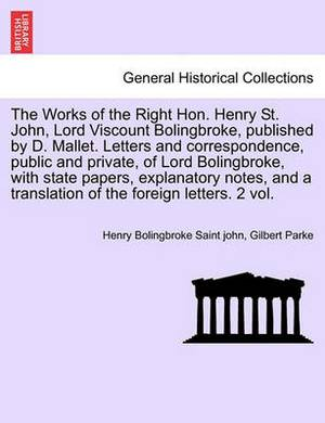 The Works of the Right Hon. Henry St. John, Lord Viscount Bolingbroke, Published by D. Mallet. Letters and Correspondence, Public and Private, of Lord Bolingbroke, with State Papers, Explanatory Notes, and a Translation of the Foreign Letters. Vol. VI.