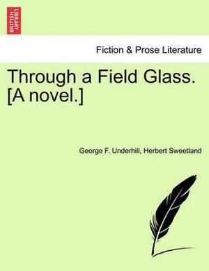 Through a Field Glass. [A Novel.]