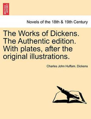The Works of Dickens. the Authentic Edition. with Plates, After the Original Illustrations.