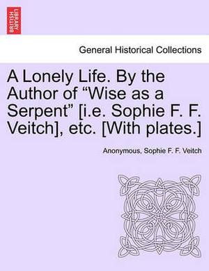 A Lonely Life. by the Author of  Wise as a Serpent  [I.E. Sophie F. F. Veitch], Etc. [With Plates.]