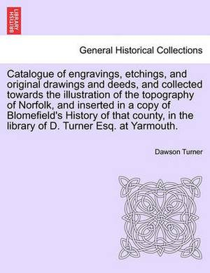 Catalogue of Engravings, Etchings, and Original Drawings and Deeds, and Collected Towards the Illustration of the Topography of Norfolk, and Inserted in a Copy of Blomefield's History of That County, in the Library of D. Turner Esq. at Yarmouth.