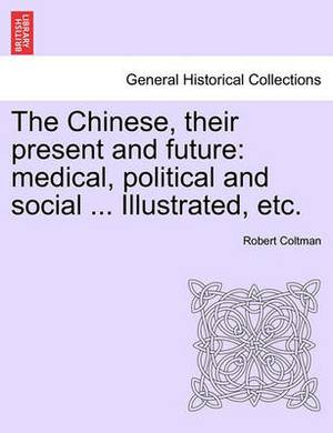 The Chinese, Their Present and Future: Medical, Political and Social ... Illustrated, Etc.