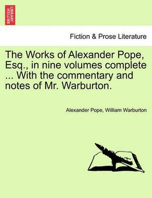 The Works of Alexander Pope, Esq., in Nine Volumes Complete ... with the Commentary and Notes of Mr. Warburton.