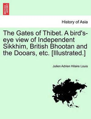 The Gates of Thibet. a Bird's-Eye View of Independent Sikkhim, British Bhootan and the Dooars, Etc. [Illustrated.]