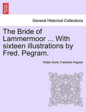 The Bride of Lammermoor ... with Sixteen Illustrations by Fred. Pegram.