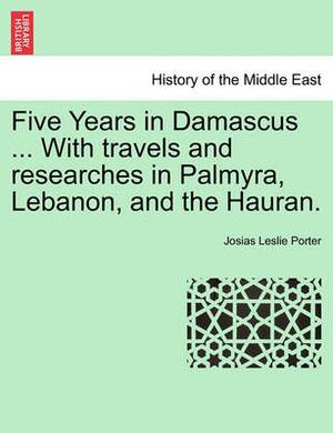 Five Years in Damascus ... with Travels and Researches in Palmyra, Lebanon, and the Hauran. Vol. II. Second Edition Revised.