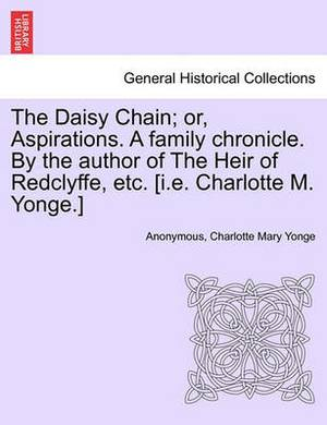 The Daisy Chain; Or, Aspirations. a Family Chronicle. by the Author of the Heir of Redclyffe, Etc. [I.E. Charlotte M. Yonge.]