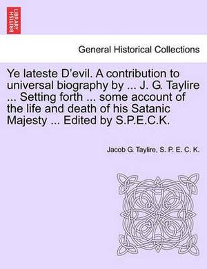 Ye Lateste D'Evil. a Contribution to Universal Biography by ... J. G. Taylire ... Setting Forth ... Some Account of the Life and Death of His Satanic Majesty ... Edited by S.P.E.C.K.