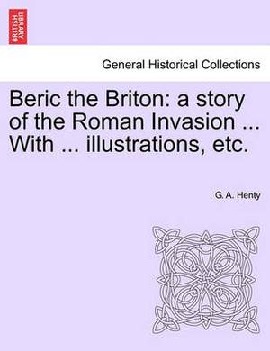 Beric the Briton: A Story of the Roman Invasion ... with ... Illustrations, Etc.
