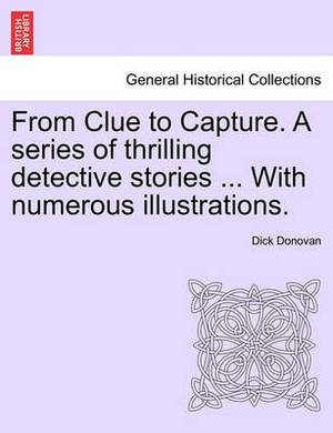 From Clue to Capture. a Series of Thrilling Detective Stories ... with Numerous Illustrations.