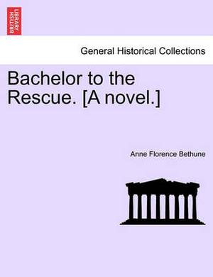 Bachelor to the Rescue. [A Novel.]