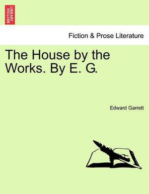 The House by the Works. by E. G.