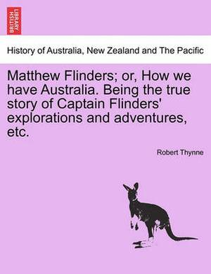 Matthew Flinders; Or, How We Have Australia. Being the True Story of Captain Flinders' Explorations and Adventures, Etc.