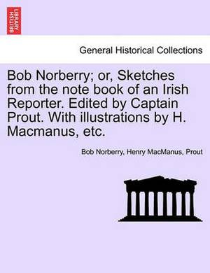 Bob Norberry; Or, Sketches from the Note Book of an Irish Reporter. Edited by Captain Prout. with Illustrations by H. MacManus, Etc.