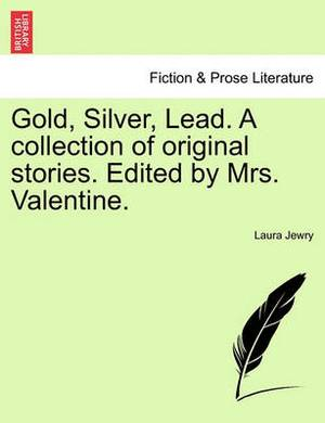 Gold, Silver, Lead. a Collection of Original Stories. Edited by Mrs. Valentine.