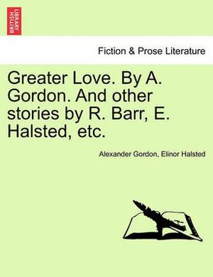 Greater Love. by A. Gordon. and Other Stories by R. Barr, E. Halsted, Etc.